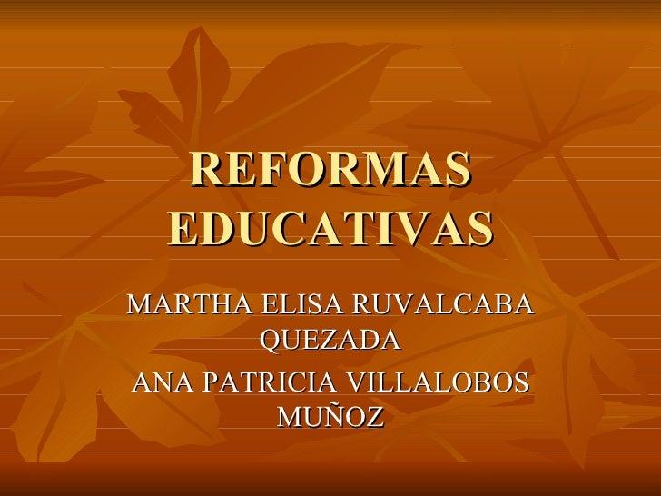 REFORMAS EDUCATIVAS MARTHA ELISA RUVALCABA QUEZADA ANA PATRICIA VILLALOBOS MUÑOZ