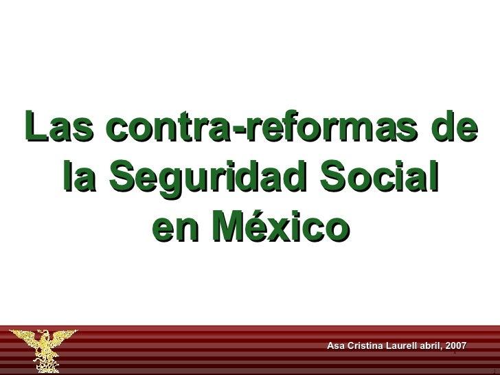Asa Cristina Laurell abril, 2007 Las contra-reformas de la Seguridad Social en México