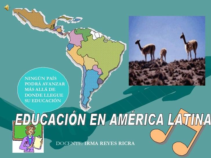 NINGÚN PAÍS PODRÁ AVANZAR MÁS ALLÁ DE DONDE LLEGUE SU EDUCACIÓN EDUCACIÓN EN AMÉRICA LATINA DOCENTE:  IRMA REYES RICRA