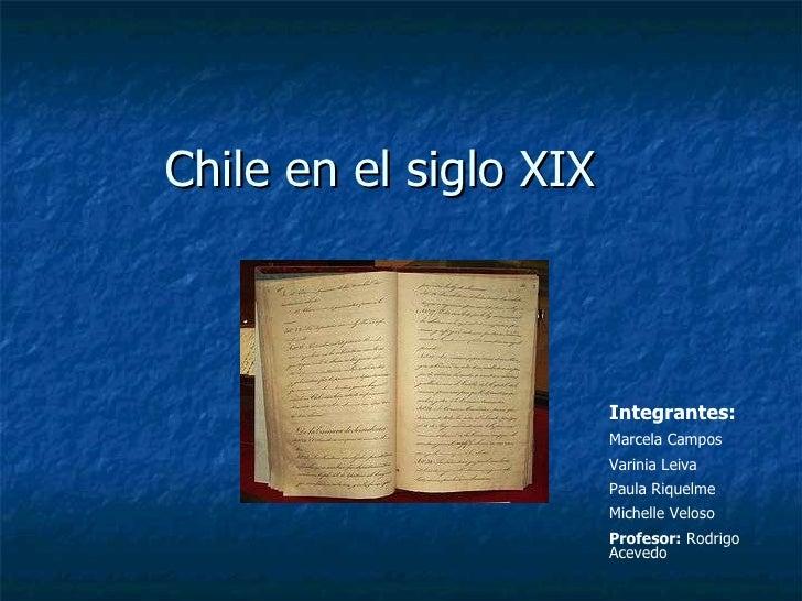Chile en el siglo XIX  Integrantes: Marcela Campos Varinia Leiva Paula Riquelme Michelle Veloso Profesor:  Rodrigo Acevedo