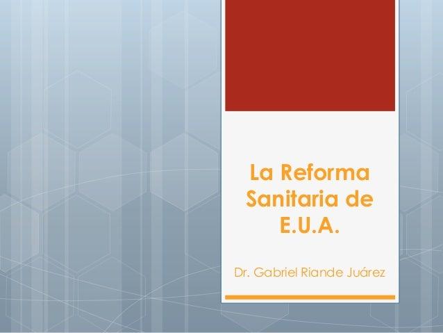 La Reforma Sanitaria de E.U.A. Dr. Gabriel Riande Juárez
