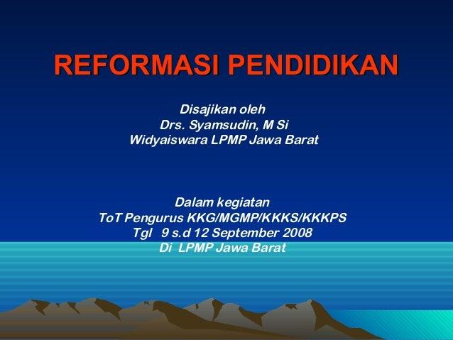 REFORMASI PENDIDIKANREFORMASI PENDIDIKAN Disajikan oleh Drs. Syamsudin, M Si Widyaiswara LPMP Jawa Barat Dalam kegiatan To...