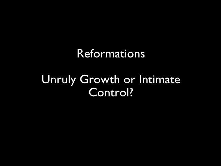 <ul><li>Reformations </li></ul><ul><li>Unruly Growth or Intimate Control? </li></ul>