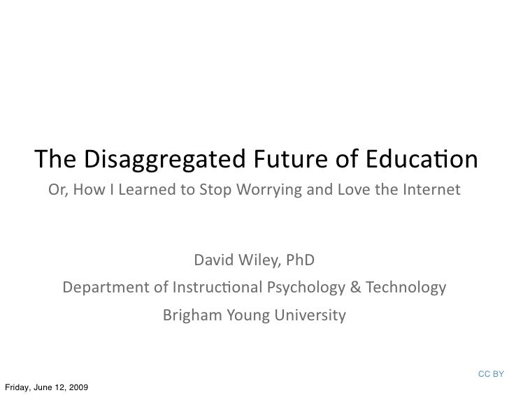 The Disaggregated Future of Educa3on           Or, How I Learned to Stop Worrying and Love the Internet                   ...