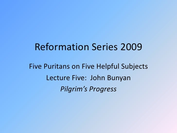 Reformation Series 2009<br />Five Puritans on Five Helpful Subjects<br />Lecture Five:  John Bunyan<br />Pilgrim's Progres...