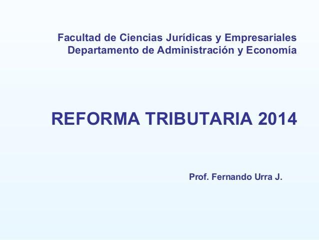 Facultad de Ciencias Jurídicas y Empresariales Departamento de Administración y Economía REFORMA TRIBUTARIA 2014 Prof. Fer...
