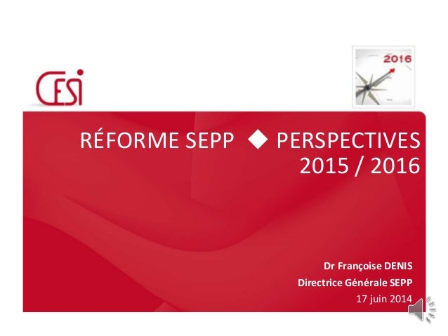 RÉFORME SEPP  PERSPECTIVES 2015 / 2016 Dr Françoise DENIS Directrice Générale SEPP 17 juin 2014