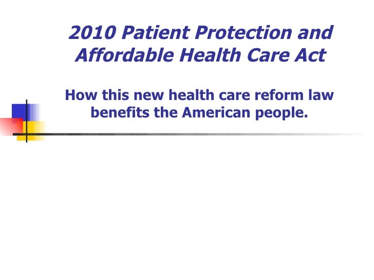 2010 Patient Protection and Affordable Health Care Act How this new health care reform law benefits the American people.
