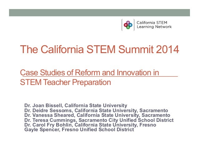 The California STEM Summit 2014 Case Studies of Reform and Innovation in STEM Teacher Preparation Dr. Joan Bissell, Califo...