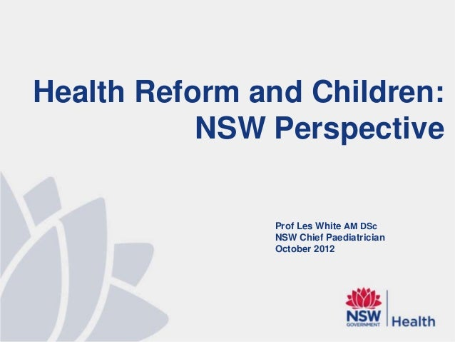 Health Reform and Children:           NSW Perspective               Prof Les White AM DSc               NSW Chief Paediatr...