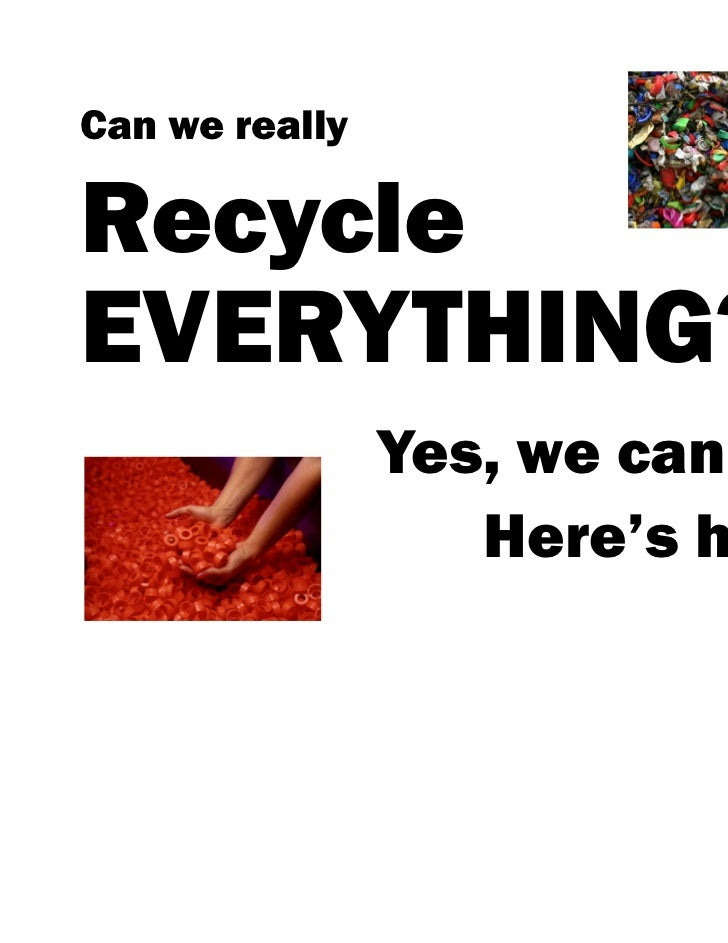 Can we reallyRecycleEVERYTHING?                Yes, we can.                   Here's how…