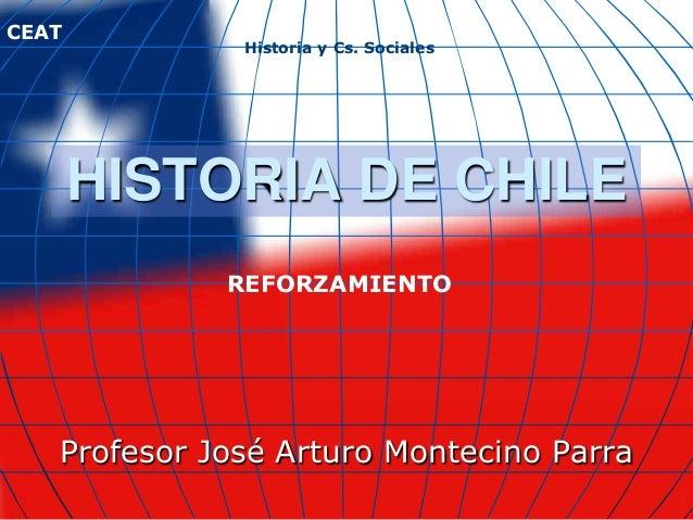 CEAT              Historia y Cs. Sociales       HISTORIA DE CHILE             REFORZAMIENTO   Profesor José Arturo Monteci...