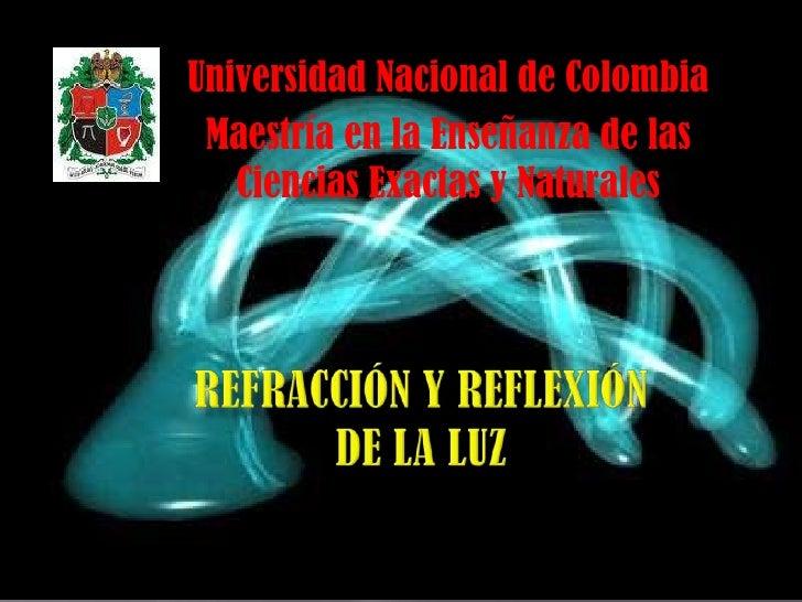 Universidad Nacional de Colombia<br />Maestría en la Enseñanza de las Ciencias Exactas y Naturales<br />Refracción y refle...