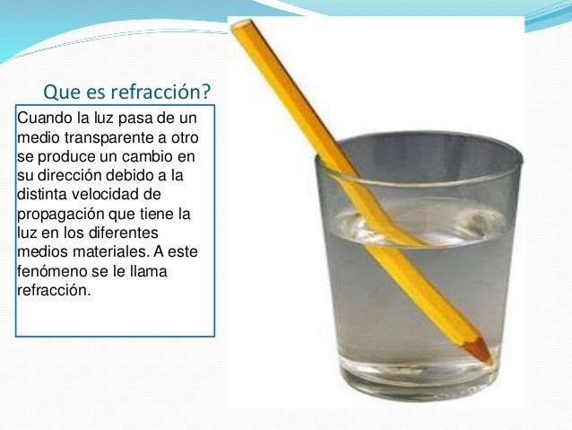 Que es refracción? Cuando la luz pasa de un medio transparente a otro se produce un cambio en su dirección debido a la dis...