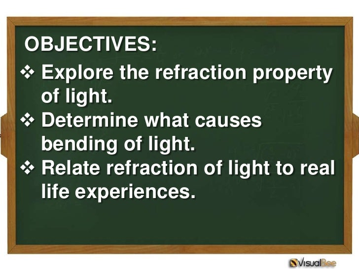 OBJECTIVES: Explore the refraction property  of light. Determine what causes  bending of light. Relate refraction of li...