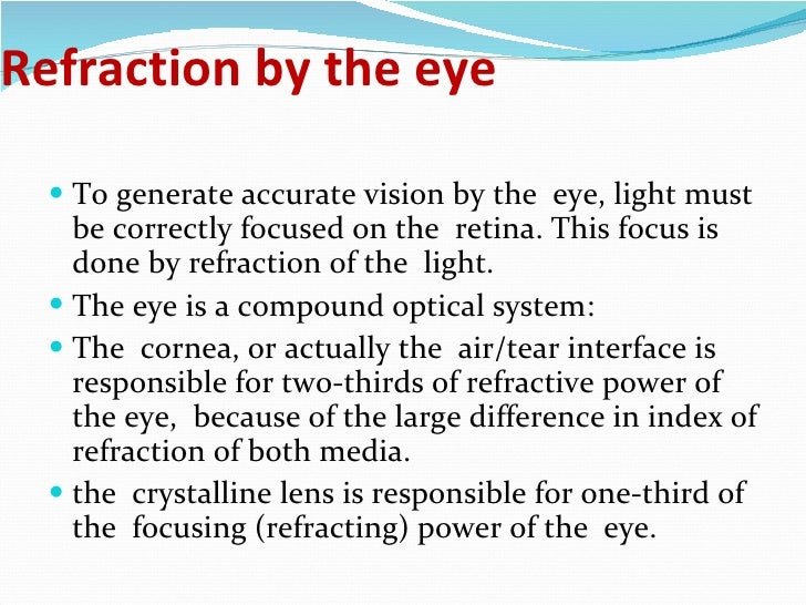 Refraction by the eye <ul><li>To generate accurate vision by the  eye, light must be correctly focused on the  retina. Thi...
