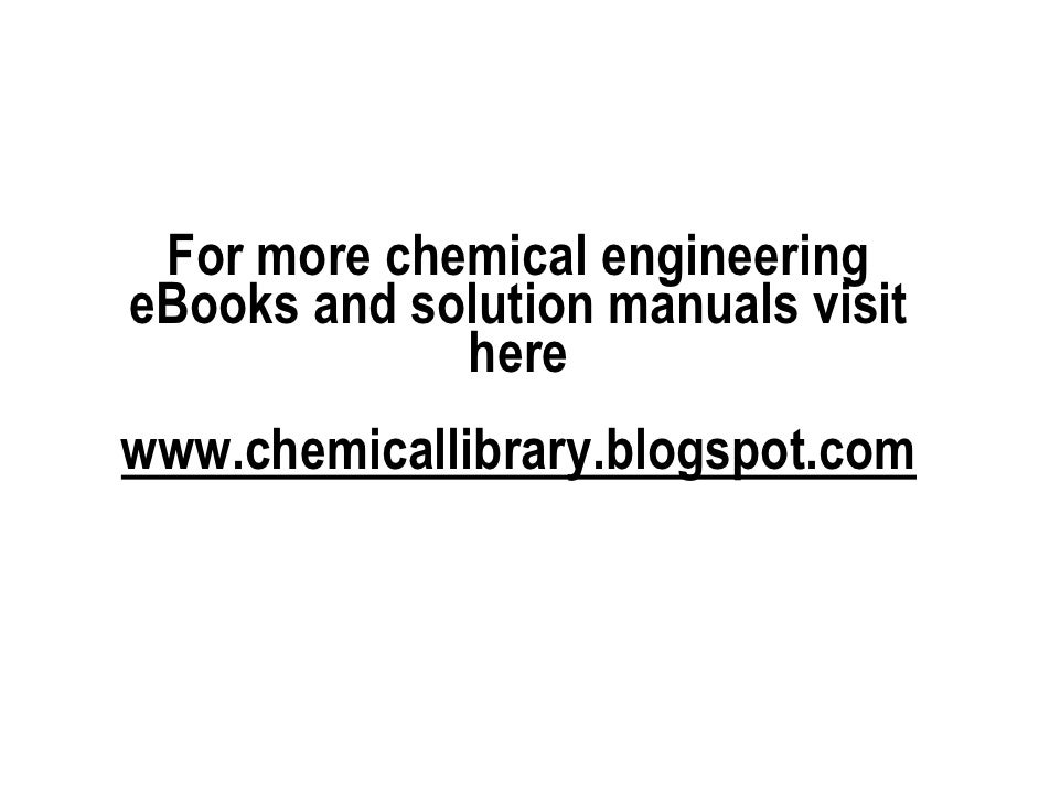For more chemical engineeringeBooks and solution manuals visit             herewww.chemicallibrary.blogspot.com