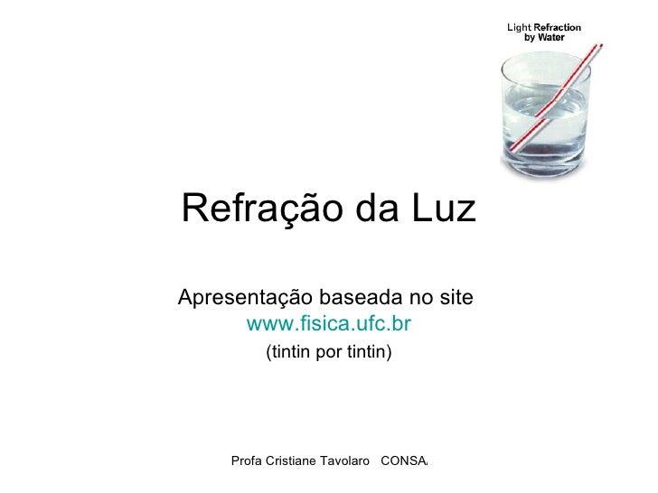 Refração da Luz Apresentação baseada no site  www.fisica.ufc.br (tintin por tintin)