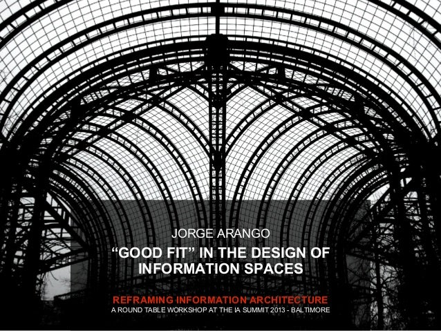 """JORGE ARANGO""""GOOD FIT"""" IN THE DESIGN OF   INFORMATION SPACESREFRAMING INFORMATION ARCHITECTUREA ROUND TABLE WORKSHOP AT TH..."""