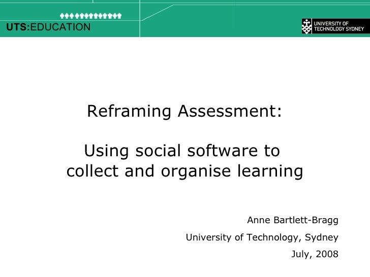 Reframing Assessment: Using social software to  collect and organise learning Anne Bartlett-Bragg University of Technology...