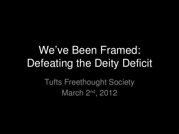 We've Been Framed:Defeating the Deity Deficit   Tufts Freethought Society        March 2nd, 2012