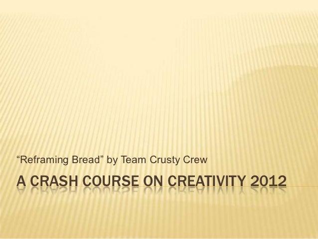 """Reframing Bread"" by Team Crusty CrewA CRASH COURSE ON CREATIVITY 2012"
