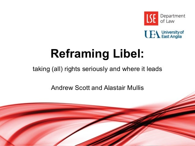 Reframing Libel: taking (all) rights seriously and where it leads Andrew Scott and Alastair Mullis