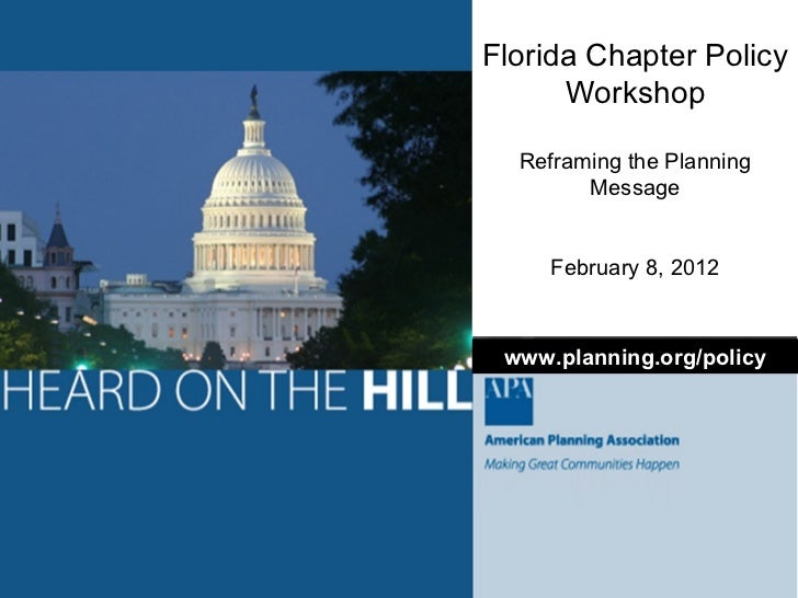 Florida Chapter Policy Workshop Reframing the Planning Message February 8, 2012 www.planning.org/policy