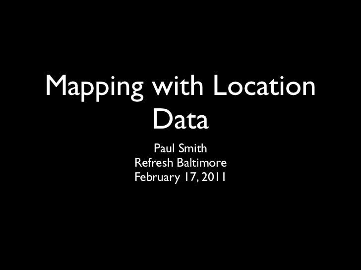 Mapping with Location        Data          Paul Smith      Refresh Baltimore      February 17, 2011