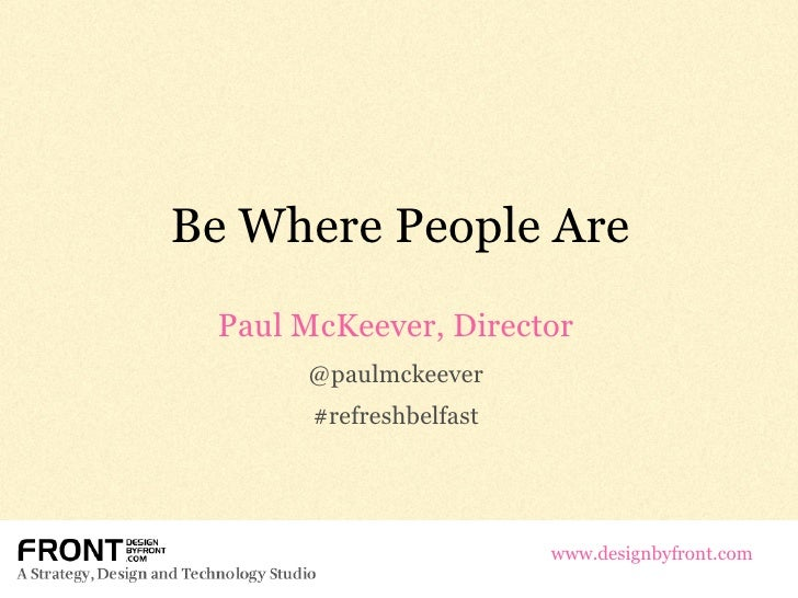 Be Where People Are Paul McKeever, Director @paulmckeever #refreshbelfast www.designbyfront.com