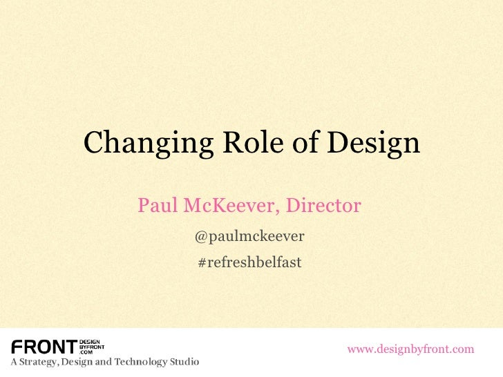 Changing Role of Design Paul McKeever, Director @paulmckeever #refreshbelfast www.designbyfront.com