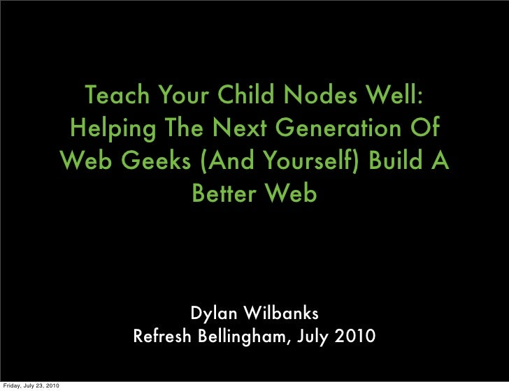Teach Your Child Nodes Well: Helping The Next Generation Of Web Geeks (And Yourself) Build A Better Web