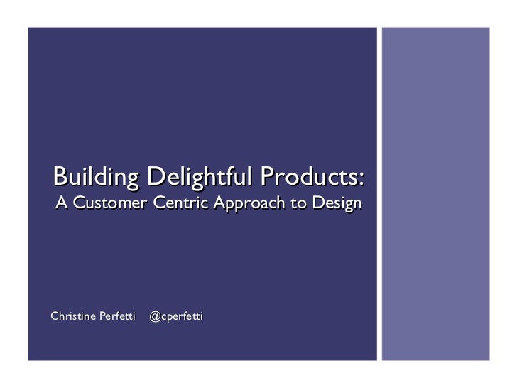 Building Delightful Products: A Customer Centric Approach to DesignChristine Perfetti   @cperfetti