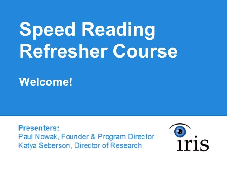 Speed ReadingRefresher CourseWelcome!Pesenters:Paul Nowak, Founder & Program DirectorKatya Seberson, Director of Research