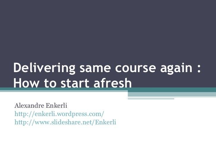 Delivering same course again : How to start afresh Alexandre Enkerli http://enkerli.wordpress.com/ http://www.slideshare.n...