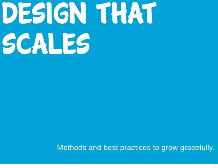 Design thatscales   Methods and best practices to grow gracefully.                                                    1