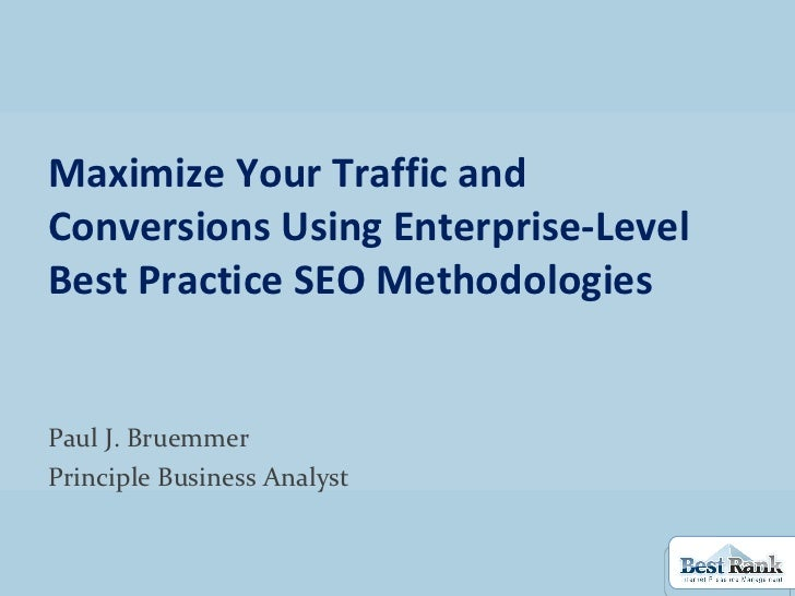 Maximize Your Traffic and Conversions Using Enterprise-Level Best Practice SEO Methodologies Paul J. Bruemmer Principle Bu...