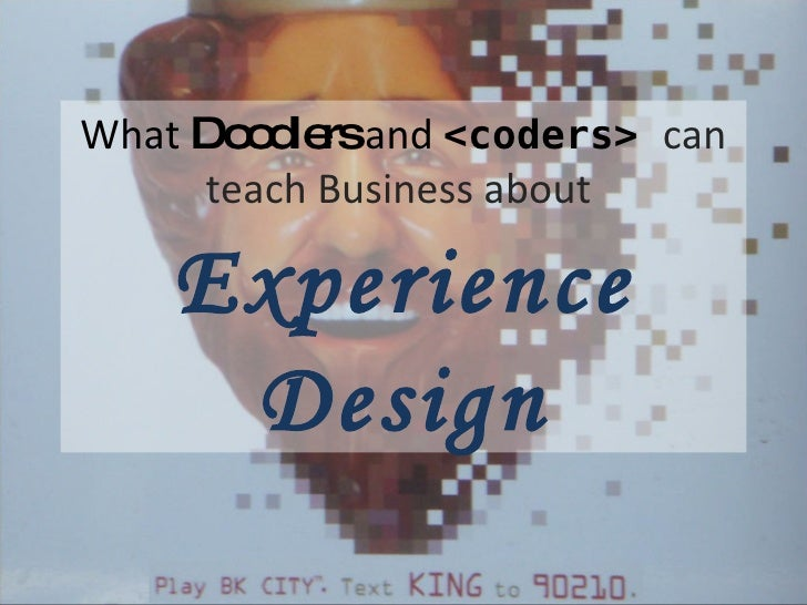 What  Doodlers  and  <coders>  can teach Business about  Experience Design