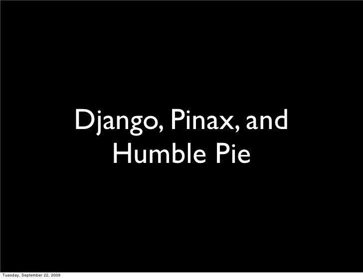 Django, Pinax, and                                  Humble Pie   Tuesday, September 22, 2009
