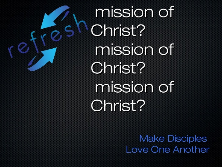 mission ofChrist?mission ofChrist?mission ofChrist?      Make Disciples    Love One Another
