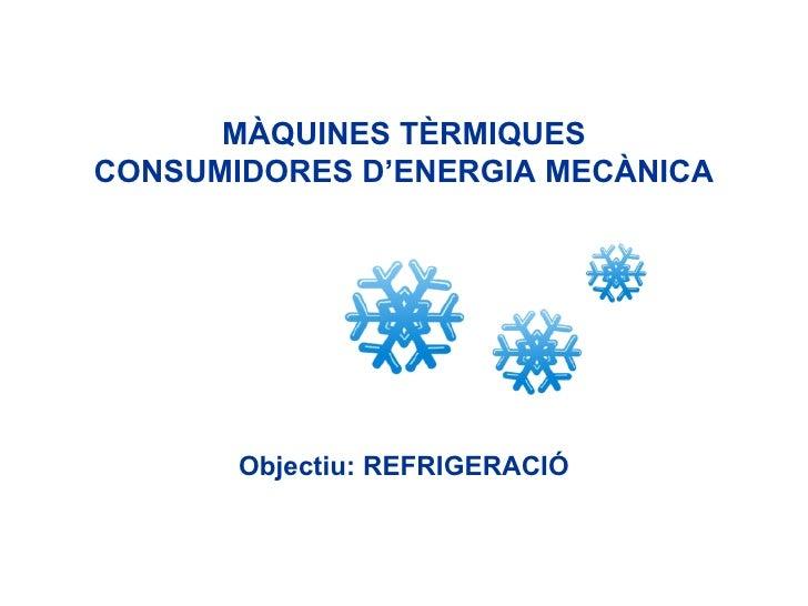 MÀQUINES TÈRMIQUES CONSUMIDORES D'ENERGIA MECÀNICA Objectiu: REFRIGERACIÓ