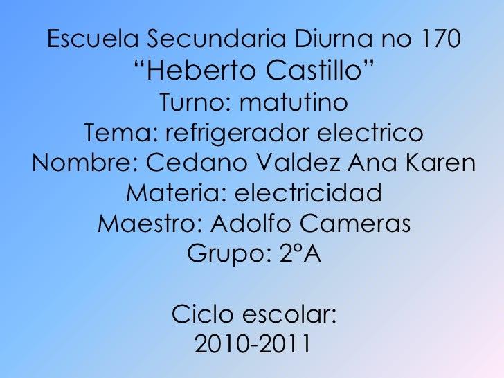 """Escuela Secundaria Diurna no 170<br />""""Heberto Castillo""""<br />Turno: matutino<br />Tema: refrigerador electrico<br />Nombr..."""