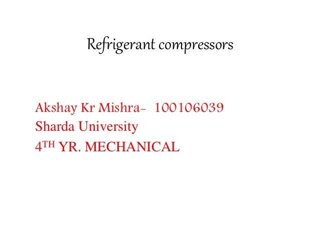 Refrigerant compressors Akshay Kr Mishra- 100106039 Sharda University 4TH YR. MECHANICAL