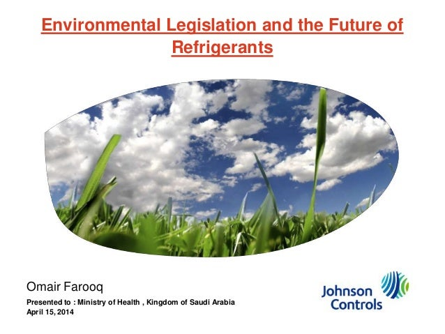 Environmental Legislation and the Future of Refrigerants Omair Farooq Presented to : Ministry of Health , Kingdom of Saudi...