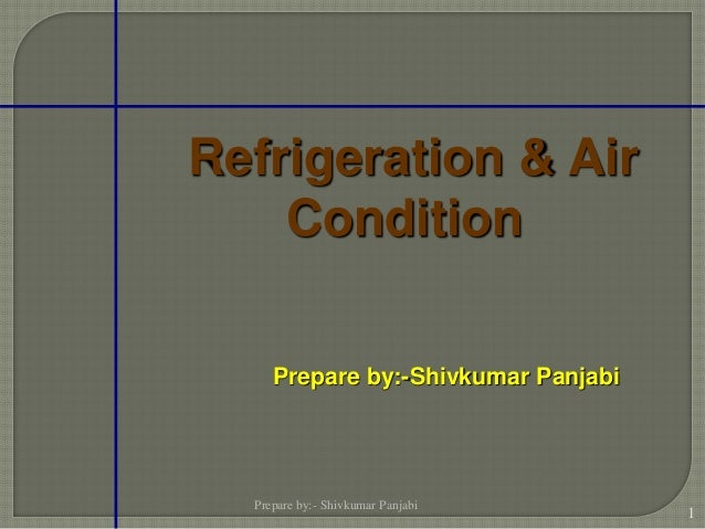 Refrigeration & Air Condition Prepare by:- Shivkumar Panjabi 1 Prepare by:-Shivkumar Panjabi