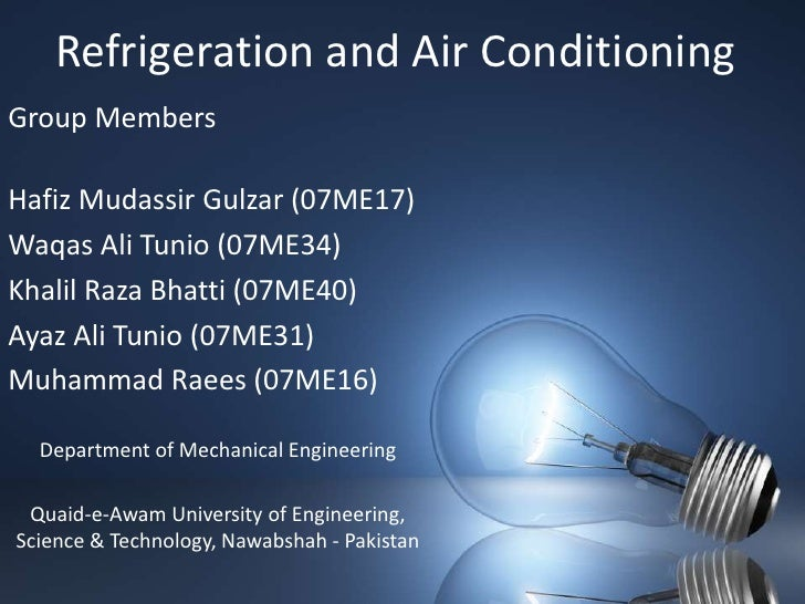 Refrigeration and Air Conditioning<br />Group Members<br />Hafiz MudassirGulzar (07ME17)<br />Waqas Ali Tunio (07ME34)<br ...