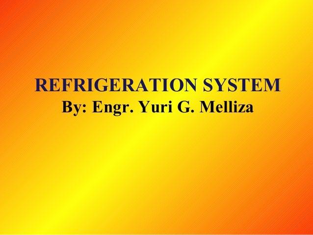 REFRIGERATION SYSTEM By: Engr. Yuri G. Melliza