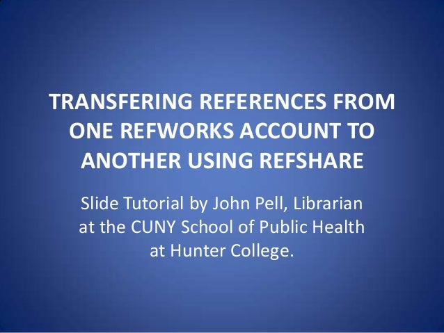 TRANSFERING REFERENCES FROM ONE REFWORKS ACCOUNT TO ANOTHER USING REFSHARE Slide Tutorial by John Pell, Librarian at the C...