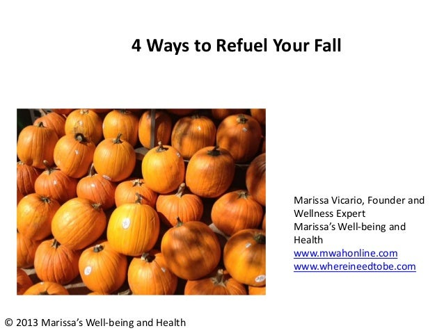 4 Ways to Refuel Your Fall Marissa Vicario, Founder and Wellness Expert Marissa's Well-being and Health www.mwahonline.com...