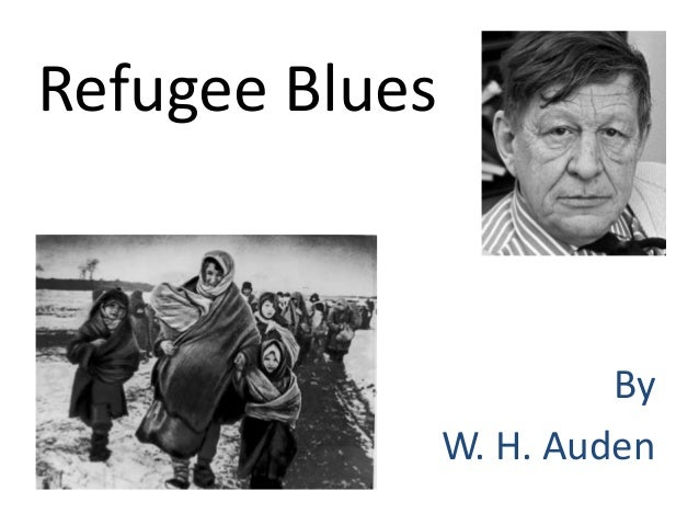 refugee blues Whauden, refugee blues (peace pledgeunion)  listening (and worse,  rumours) of any kind never brought more peace (fewer refugees) not within one  family,.